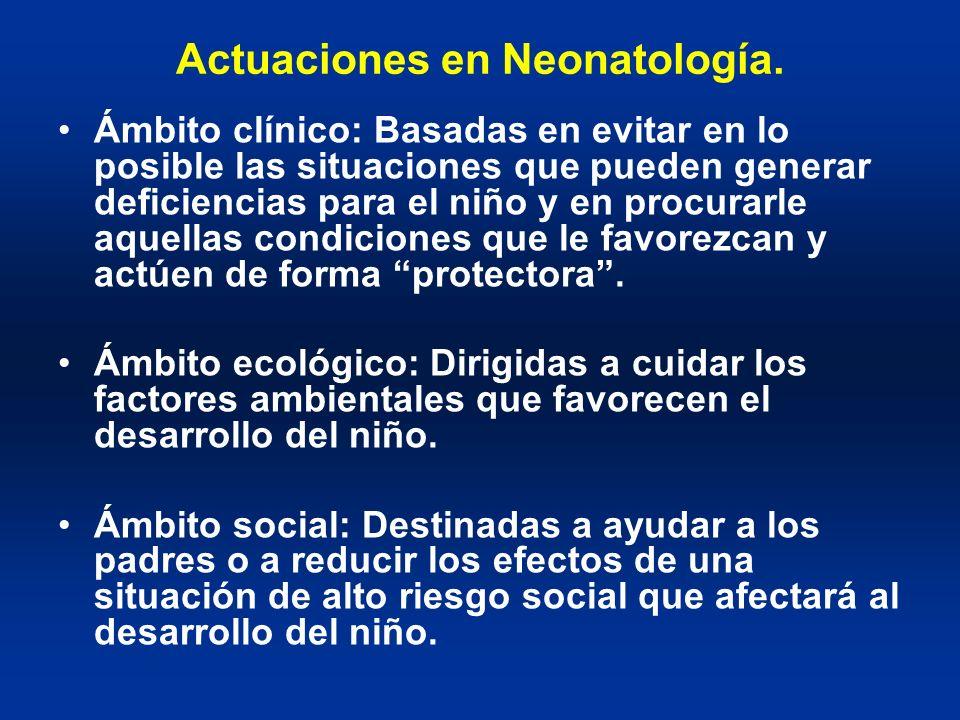 Actuaciones en Neonatología. Ámbito clínico: Basadas en evitar en lo posible las situaciones que pueden generar deficiencias para el niño y en procura