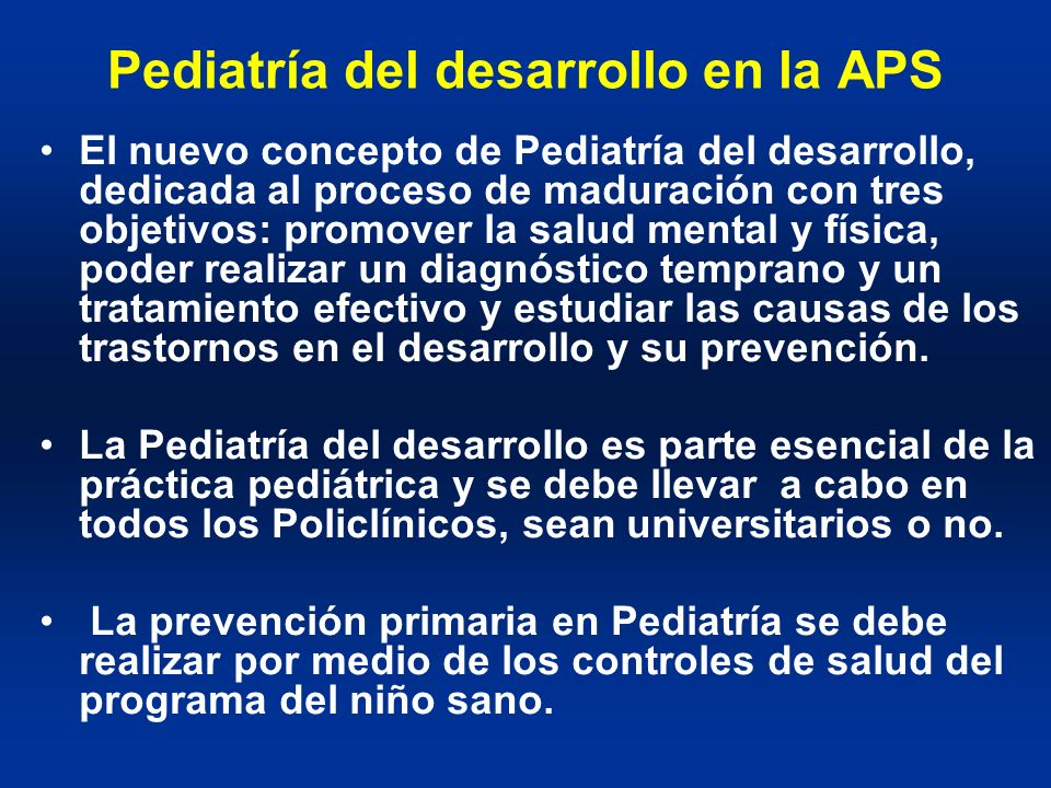 Pediatría del desarrollo en la APS El nuevo concepto de Pediatría del desarrollo, dedicada al proceso de maduración con tres objetivos: promover la sa