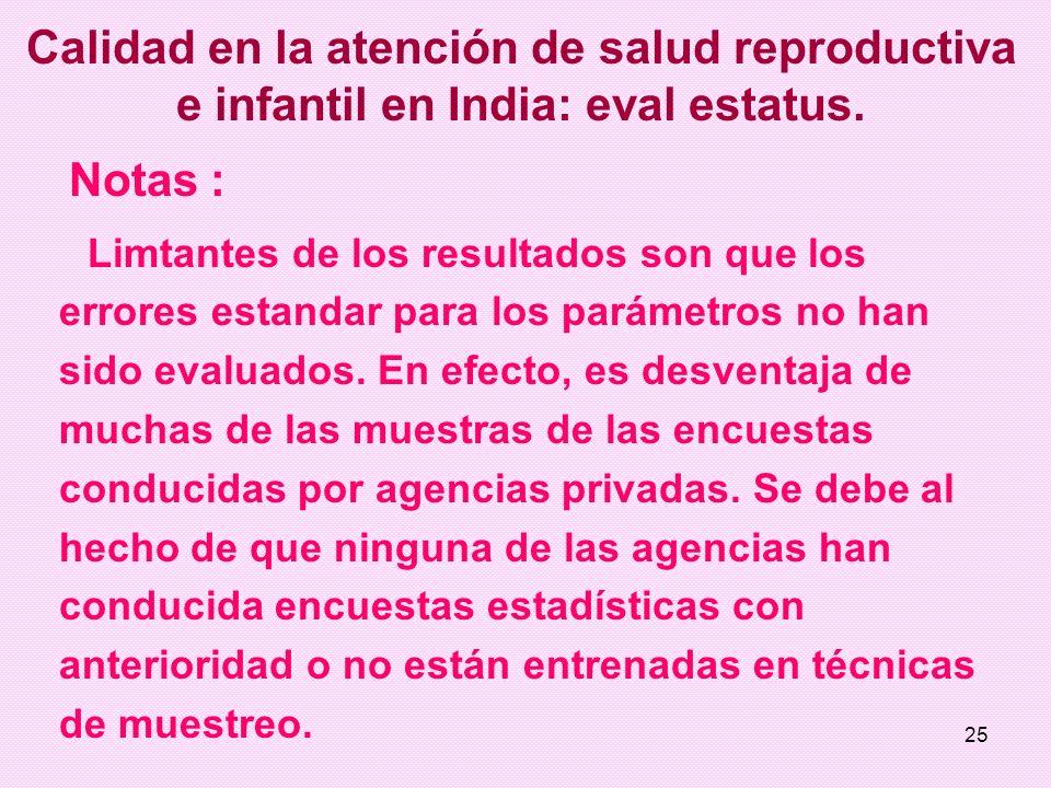 25 Calidad en la atención de salud reproductiva e infantil en India: eval estatus. Notas : Limtantes de los resultados son que los errores estandar pa
