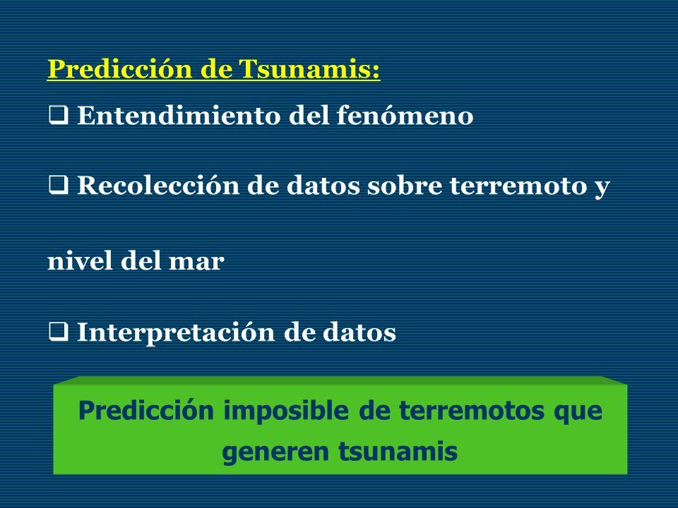 Predicción de Tsunamis: Entendimiento del fenómeno Recolección de datos sobre terremoto y nivel del mar Interpretación de datos Predicción imposible d