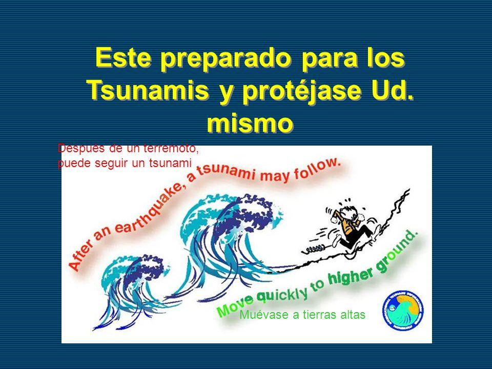 Este preparado para los Tsunamis y protéjase Ud. mismo Después de un terremoto, puede seguir un tsunami Muévase a tierras altas