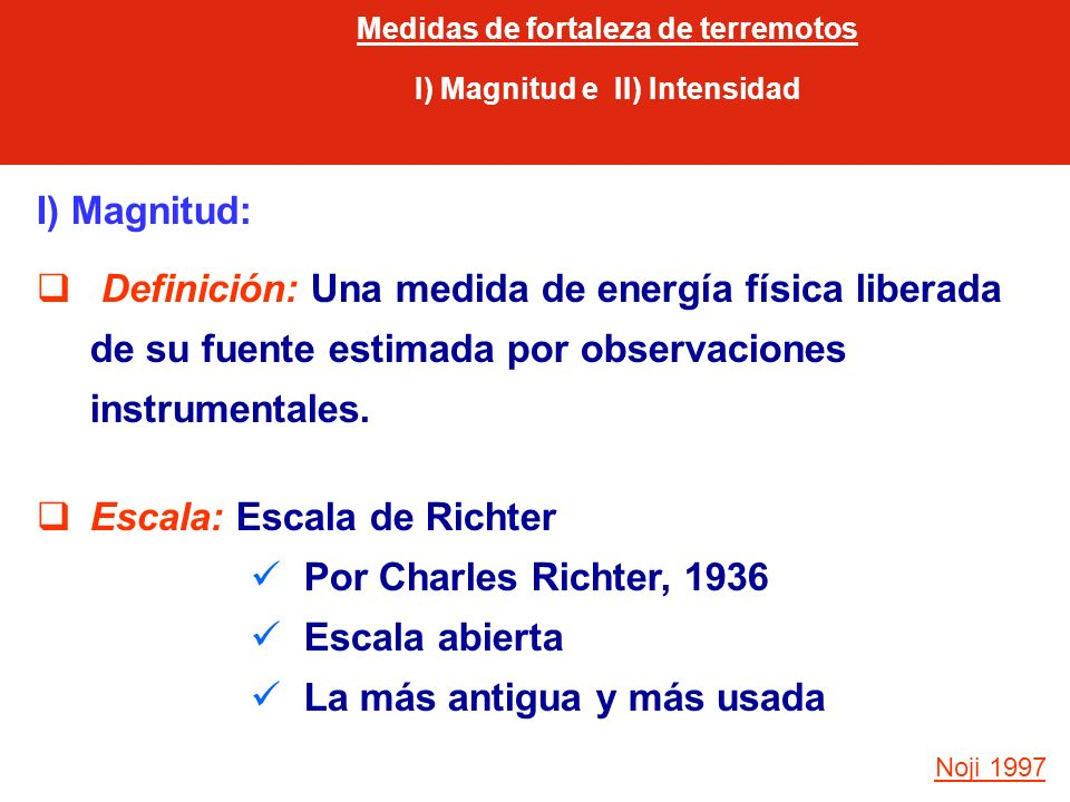 I) Magnitud: Definición: Una medida de energía física liberada de su fuente estimada por observaciones instrumentales. Escala: Escala de Richter Por C
