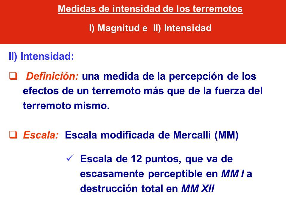 II) Intensidad: Definición: una medida de la percepción de los efectos de un terremoto más que de la fuerza del terremoto mismo. Escala: Escala modifi