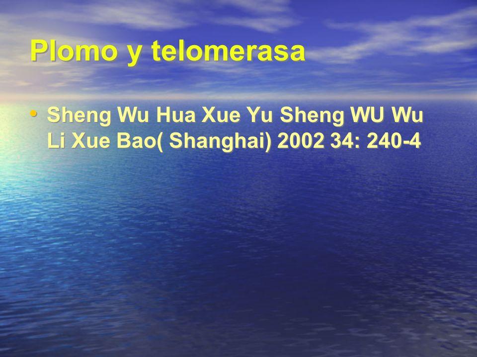 Plomo y telomerasa Sheng Wu Hua Xue Yu Sheng WU Wu Li Xue Bao( Shanghai) 2002 34: 240-4