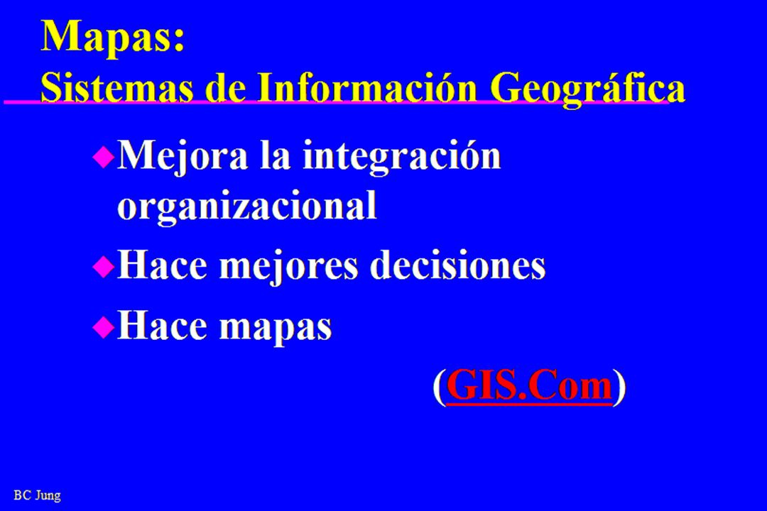 BC Jung Mapas: Sistemas de Información Geográfica u Mejora la integración organizacional u Hace mejores decisiones u Hace mapas (GIS.Com)GIS.Com