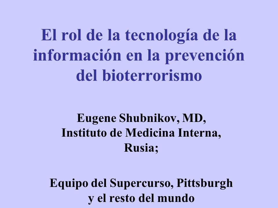El rol de la tecnología de la información en la prevención del bioterrorismo Eugene Shubnikov, MD, Instituto de Medicina Interna, Rusia; Equipo del Su