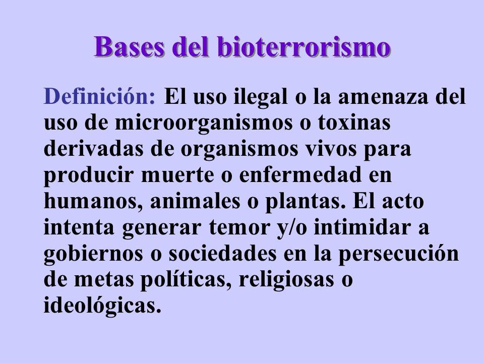 Bases del bioterrorismo Definición: El uso ilegal o la amenaza del uso de microorganismos o toxinas derivadas de organismos vivos para producir muerte