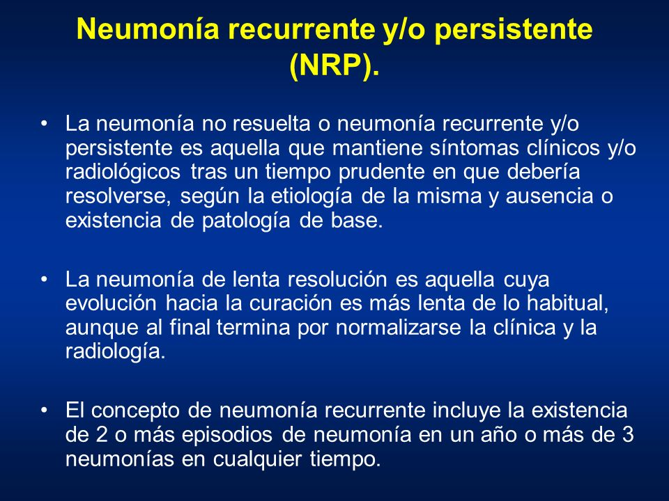 Neumonía recurrente y/o persistente (NRP). La neumonía no resuelta o neumonía recurrente y/o persistente es aquella que mantiene síntomas clínicos y/o