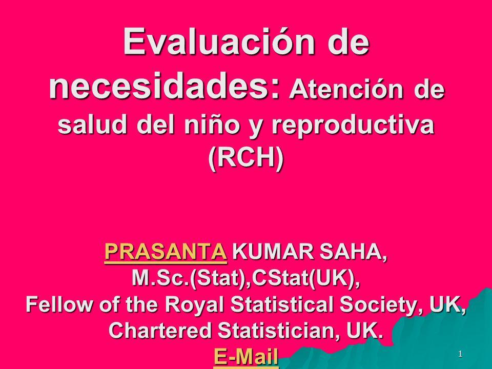 1 Evaluación de necesidades: Atención de salud del niño y reproductiva (RCH) PRASANTA KUMAR SAHA, M.Sc.(Stat),CStat(UK), Fellow of the Royal Statistic