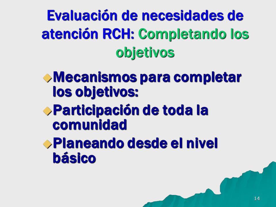 14 Evaluación de necesidades de atención RCH: Completando los objetivos Mecanismos para completar los objetivos: Mecanismos para completar los objetiv
