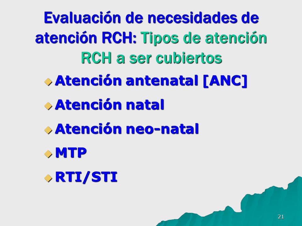 21 Evaluación de necesidades de atención RCH: Tipos de atención RCH a ser cubiertos Atención antenatal [ANC] Atención antenatal [ANC] Atención natal Atención natal Atención neo-natal Atención neo-natal MTP MTP RTI/STI RTI/STI