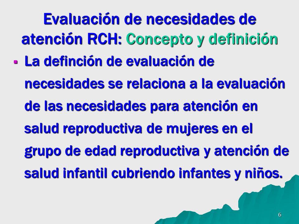 6 Evaluación de necesidades de atención RCH: Concepto y definición La definción de evaluación de necesidades se relaciona a la evaluación de las necesidades para atención en salud reproductiva de mujeres en el grupo de edad reproductiva y atención de salud infantil cubriendo infantes y niños.