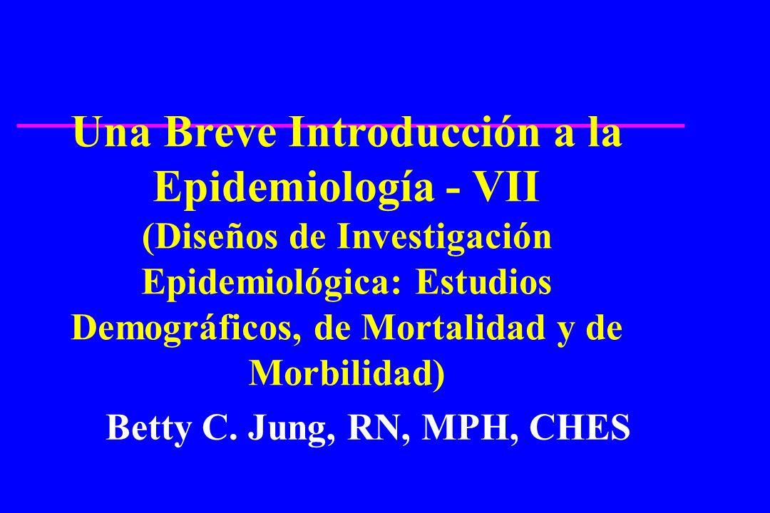 Una Breve Introducción a la Epidemiología - VII (Diseños de Investigación Epidemiológica: Estudios Demográficos, de Mortalidad y de Morbilidad) Betty