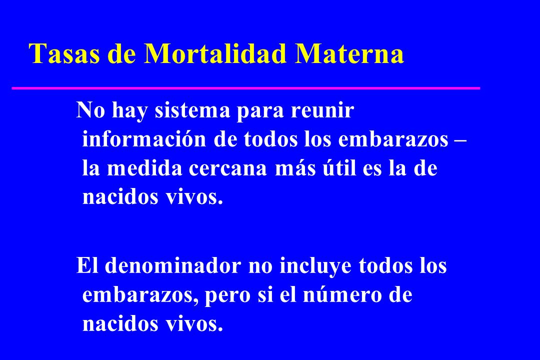 Tasas de Mortalidad Materna No hay sistema para reunir información de todos los embarazos – la medida cercana más útil es la de nacidos vivos. El deno