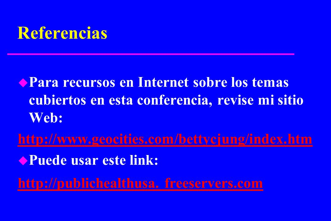 Referencias u Para recursos en Internet sobre los temas cubiertos en esta conferencia, revise mi sitio Web: http://www.geocities.com/bettycjung/index.