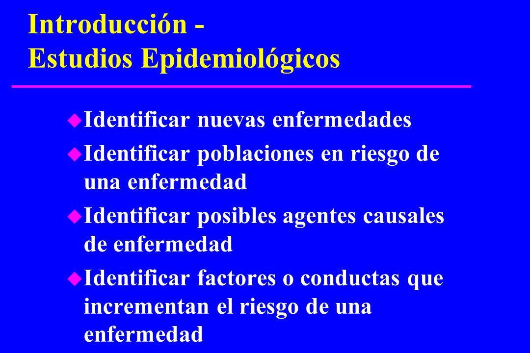 Introducción - Estudios Epidemiológicos u Identificar nuevas enfermedades u Identificar poblaciones en riesgo de una enfermedad u Identificar posibles