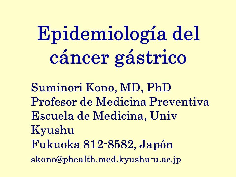 Epidemiología del cáncer gástrico Suminori Kono, MD, PhD Profesor de Medicina Preventiva Escuela de Medicina, Univ Kyushu Fukuoka 812-8582, Japón skon