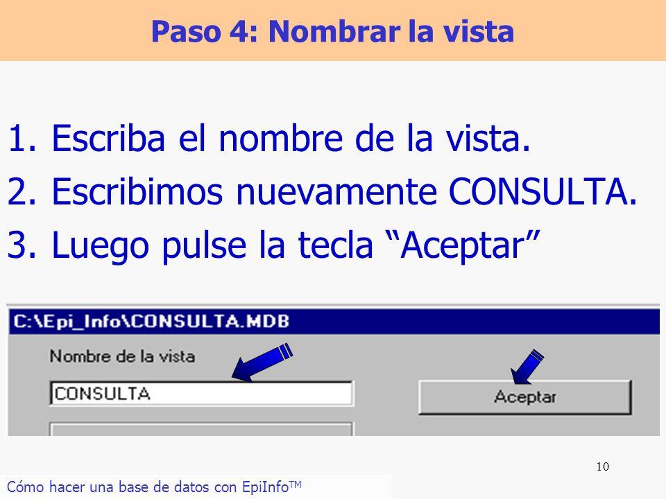 10 Paso 4: Nombrar la vista 1.Escriba el nombre de la vista. 2.Escribimos nuevamente CONSULTA. 3.Luego pulse la tecla Aceptar Cómo hacer una base de d