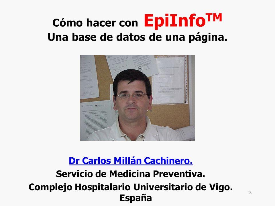 2 Cómo hacer con EpiInfo TM Una base de datos de una página. Dr Carlos Millán Cachinero. Servicio de Medicina Preventiva. Complejo Hospitalario Univer