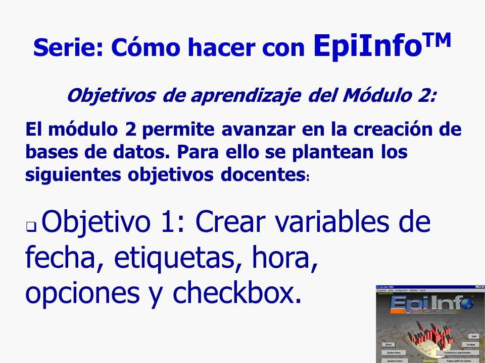 3 Serie: Cómo hacer con EpiInfo TM Objetivos de aprendizaje del Módulo 2: El módulo 2 permite avanzar en la creación de bases de datos. Para ello se p