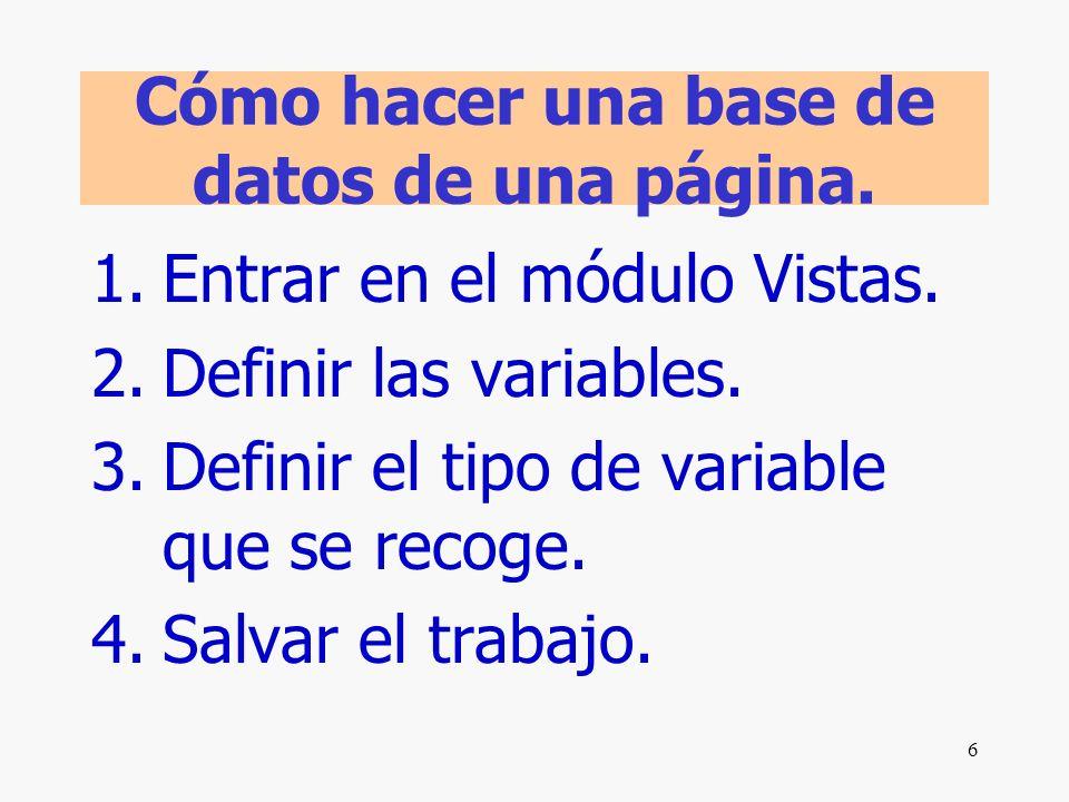 6 Cómo hacer una base de datos de una página. 1.Entrar en el módulo Vistas. 2.Definir las variables. 3.Definir el tipo de variable que se recoge. 4.Sa