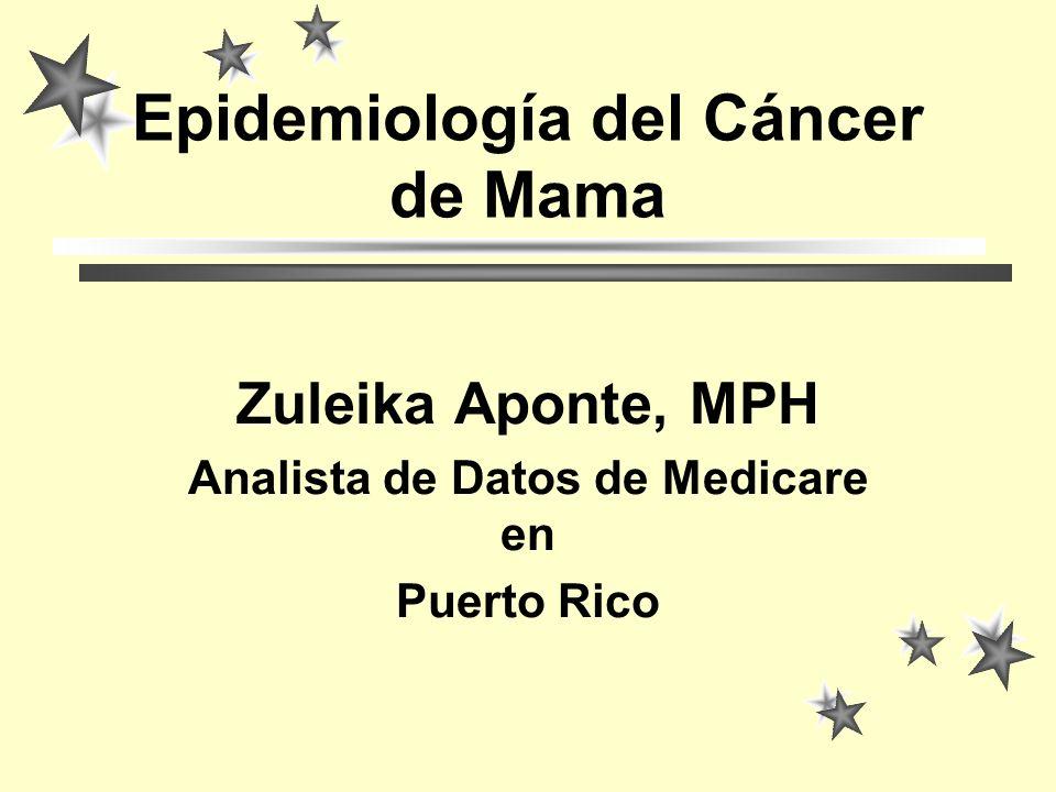 Epidemiología del Cáncer de Mama Zuleika Aponte, MPH Analista de Datos de Medicare en Puerto Rico