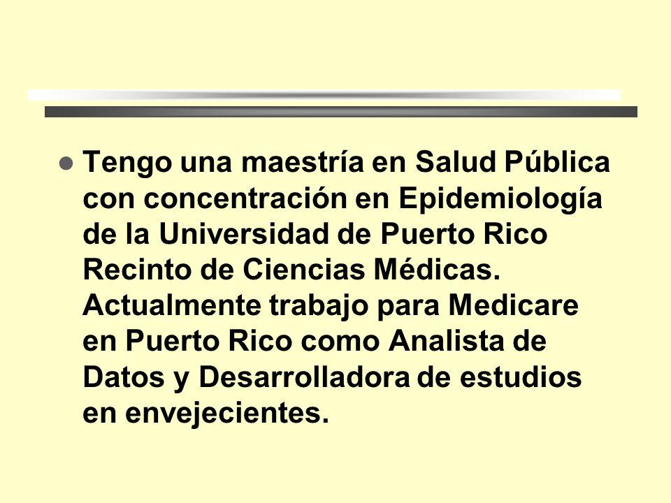 Tengo una maestría en Salud Pública con concentración en Epidemiología de la Universidad de Puerto Rico Recinto de Ciencias Médicas.