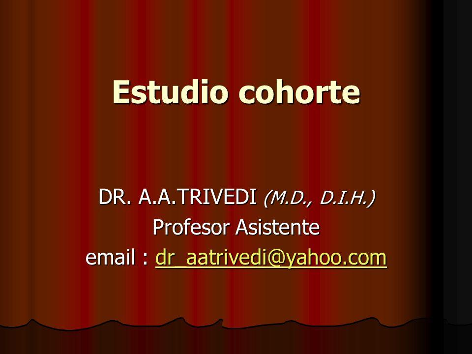Estudio cohorte DR. A.A.TRIVEDI (M.D., D.I.H.) Profesor Asistente email : dr_aatrivedi@yahoo.com dr_aatrivedi@yahoo.com