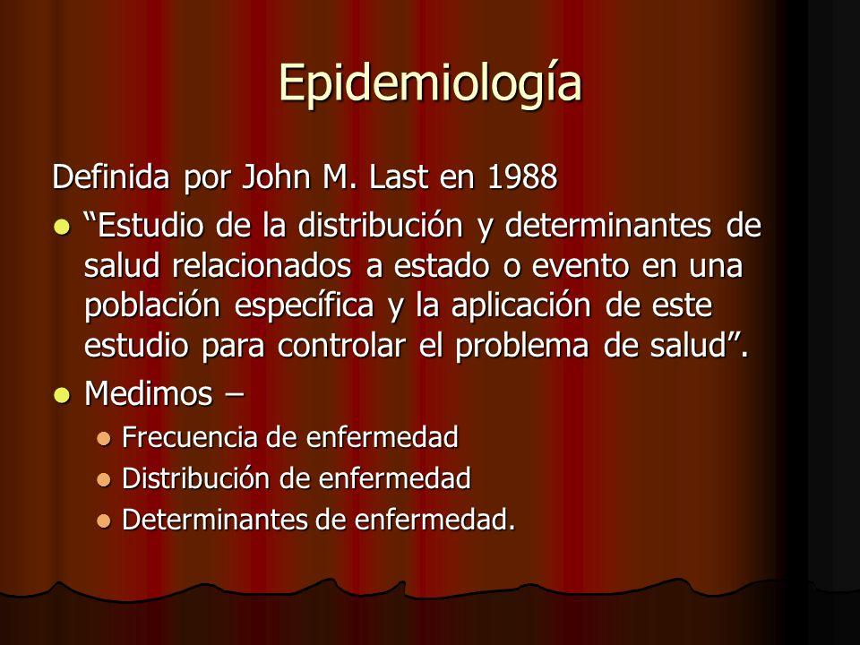Epidemiología Definida por John M. Last en 1988 Estudio de la distribución y determinantes de salud relacionados a estado o evento en una población es
