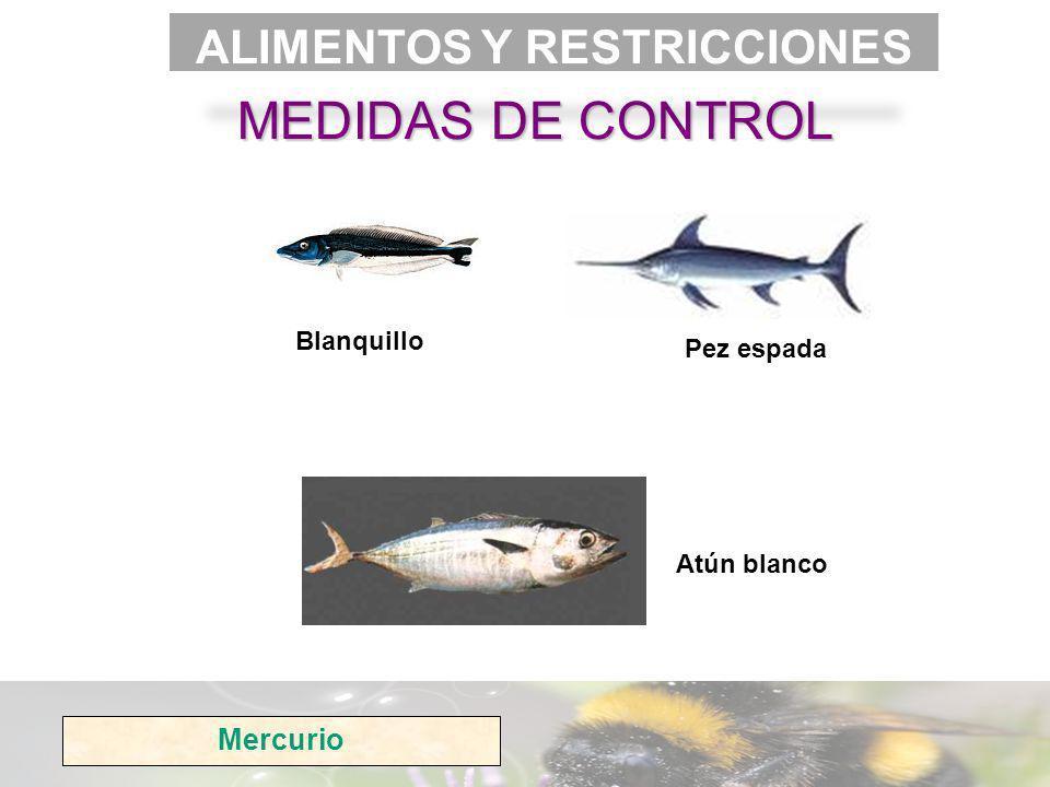 Mercurio MEDIDAS DE CONTROL ALIMENTOS Y RESTRICCIONES Atún blanco Blanquillo Pez espada