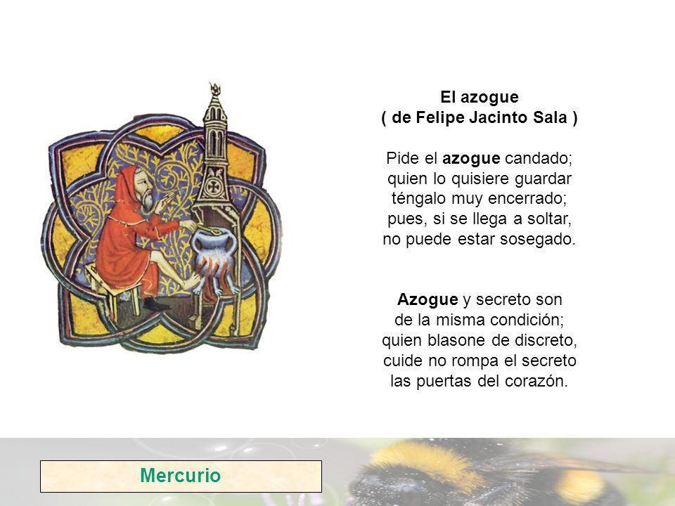 El azogue ( de Felipe Jacinto Sala ) Pide el azogue candado; quien lo quisiere guardar téngalo muy encerrado; pues, si se llega a soltar, no puede estar sosegado.