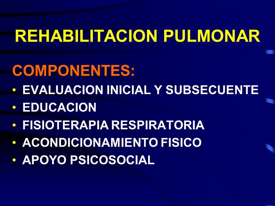 REHABILITACION PULMONAR COMPONENTES: EVALUACION INICIAL Y SUBSECUENTE EDUCACION FISIOTERAPIA RESPIRATORIA ACONDICIONAMIENTO FISICO APOYO PSICOSOCIAL