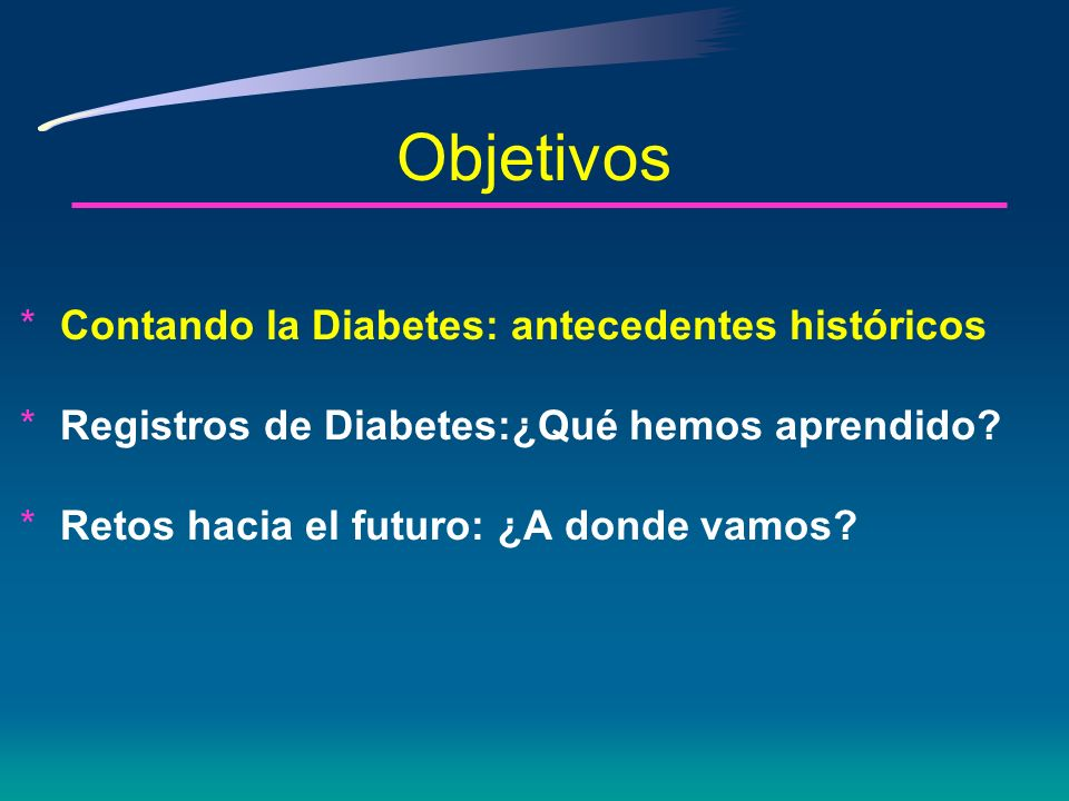 Objetivos *Conteo de diabetes: Antecedentes históricos *Registros de diabetes: ¿Qué hemos aprendido? *Retos hacia el futuro: ¿A dónde vamos?