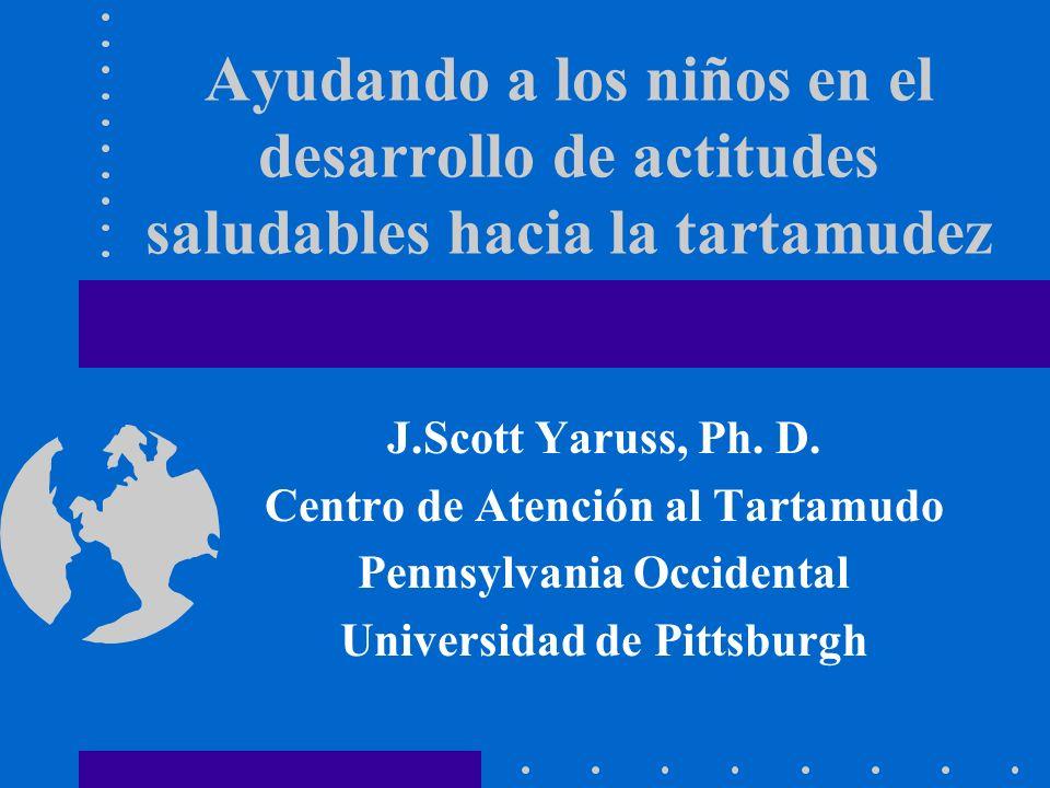 Ayudando a los niños en el desarrollo de actitudes saludables hacia la tartamudez J.Scott Yaruss, Ph. D. Centro de Atención al Tartamudo Pennsylvania