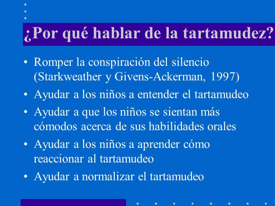 ¿Por qué hablar de la tartamudez? Romper la conspiración del silencio (Starkweather y Givens-Ackerman, 1997) Ayudar a los niños a entender el tartamud
