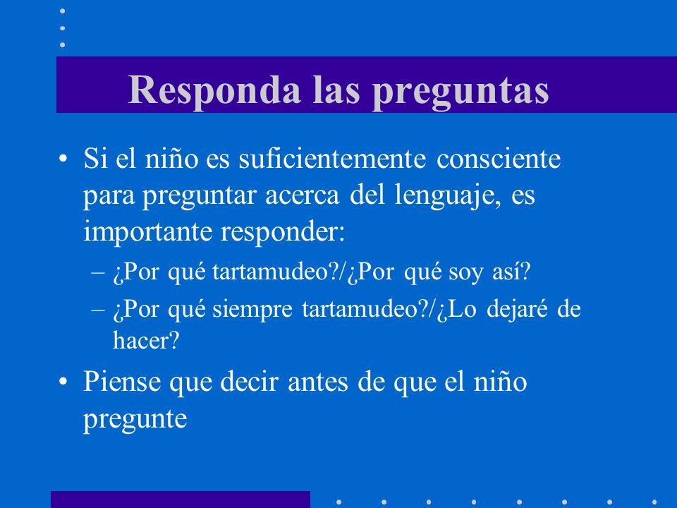 Responda las preguntas Si el niño es suficientemente consciente para preguntar acerca del lenguaje, es importante responder: –¿Por qué tartamudeo?/¿Po