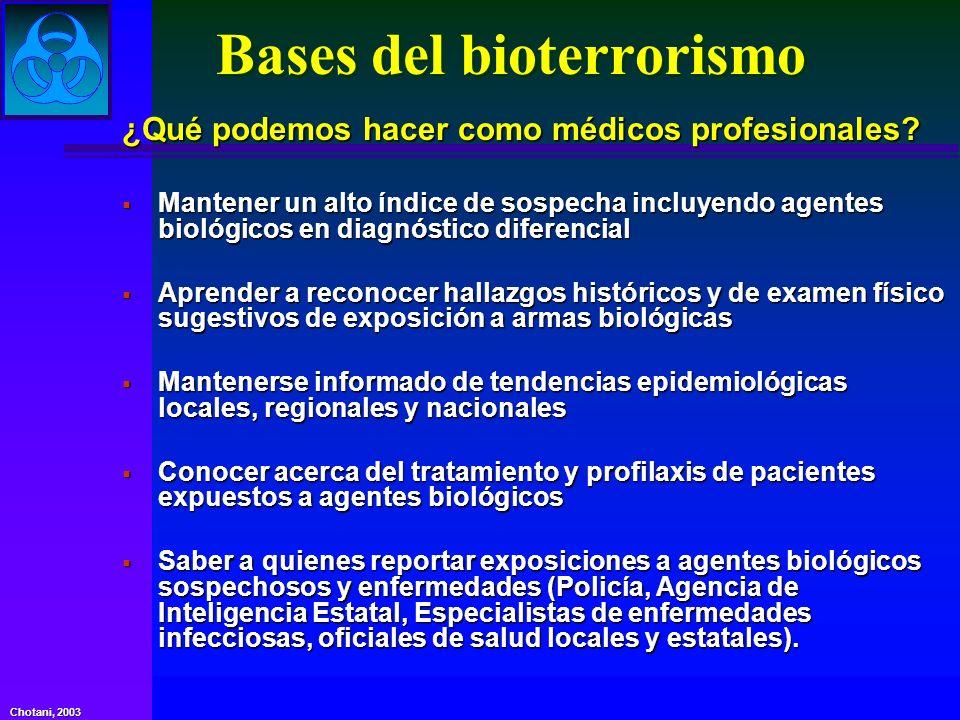 Chotani, 2003 Bases del bioterrorismo ¿Qué podemos hacer como médicos profesionales? Mantener un alto índice de sospecha incluyendo agentes biológicos