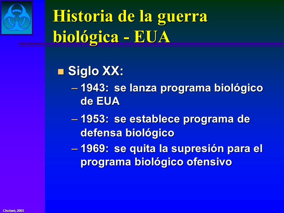 Chotani, 2003 Historia de la guerra biológica - EUA n Siglo XX: –1943:se lanza programa biológico de EUA –1953:se establece programa de defensa biológ