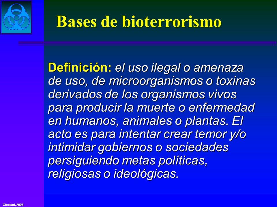 Chotani, 2003 Bases de bioterrorismo Definición: el uso ilegal o amenaza de uso, de microorganismos o toxinas derivados de los organismos vivos para p