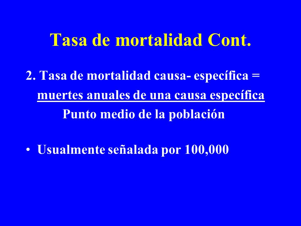 Tasa de mortalidad Cont. 2. Tasa de mortalidad causa- específica = muertes anuales de una causa específica Punto medio de la población Usualmente seña