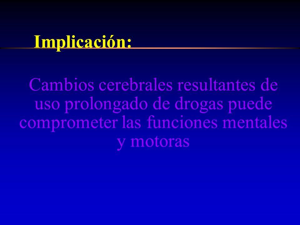 Implicación: Cambios cerebrales resultantes de uso prolongado de drogas puede comprometer las funciones mentales y motoras