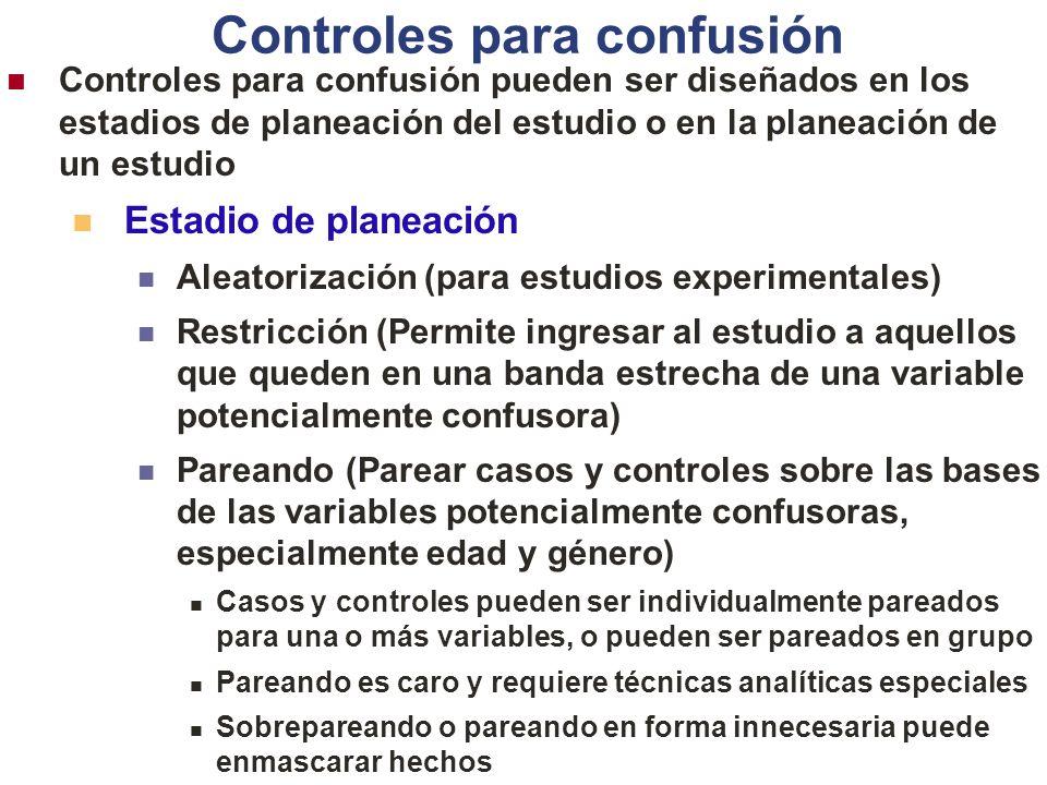 Controles para confusión Controles para confusión pueden ser diseñados en los estadios de planeación del estudio o en la planeación de un estudio Estadio de planeación Aleatorización (para estudios experimentales) Restricción (Permite ingresar al estudio a aquellos que queden en una banda estrecha de una variable potencialmente confusora) Pareando (Parear casos y controles sobre las bases de las variables potencialmente confusoras, especialmente edad y género) Casos y controles pueden ser individualmente pareados para una o más variables, o pueden ser pareados en grupo Pareando es caro y requiere técnicas analíticas especiales Sobrepareando o pareando en forma innecesaria puede enmascarar hechos