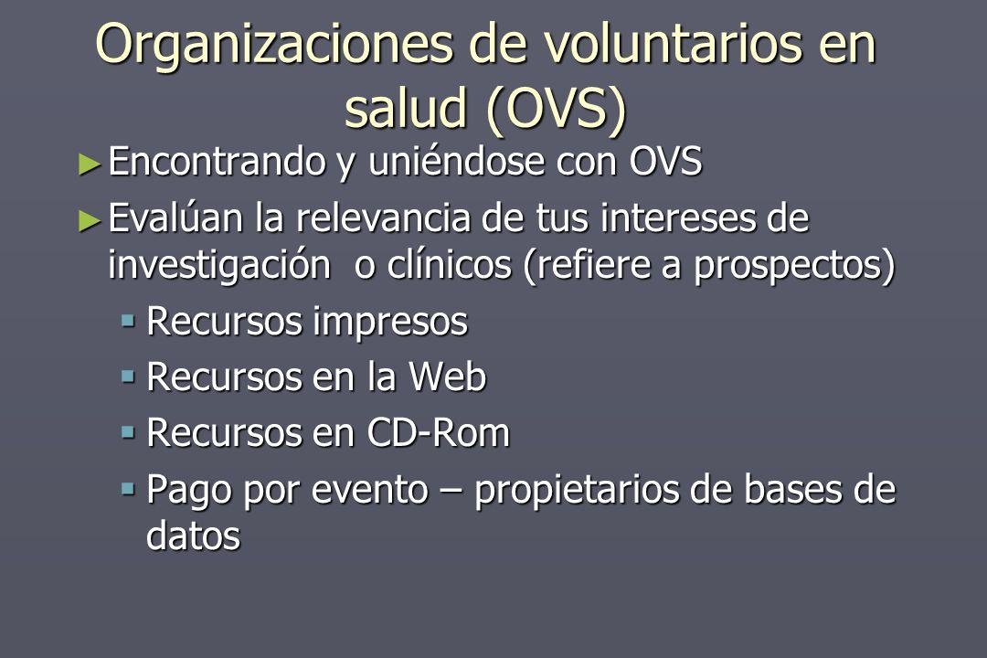 Organizaciones de voluntarios en salud (OVS) Encontrando y uniéndose con OVS Encontrando y uniéndose con OVS Evalúan la relevancia de tus intereses de investigación o clínicos (refiere a prospectos) Evalúan la relevancia de tus intereses de investigación o clínicos (refiere a prospectos) Recursos impresos Recursos impresos Recursos en la Web Recursos en la Web Recursos en CD-Rom Recursos en CD-Rom Pago por evento – propietarios de bases de datos Pago por evento – propietarios de bases de datos