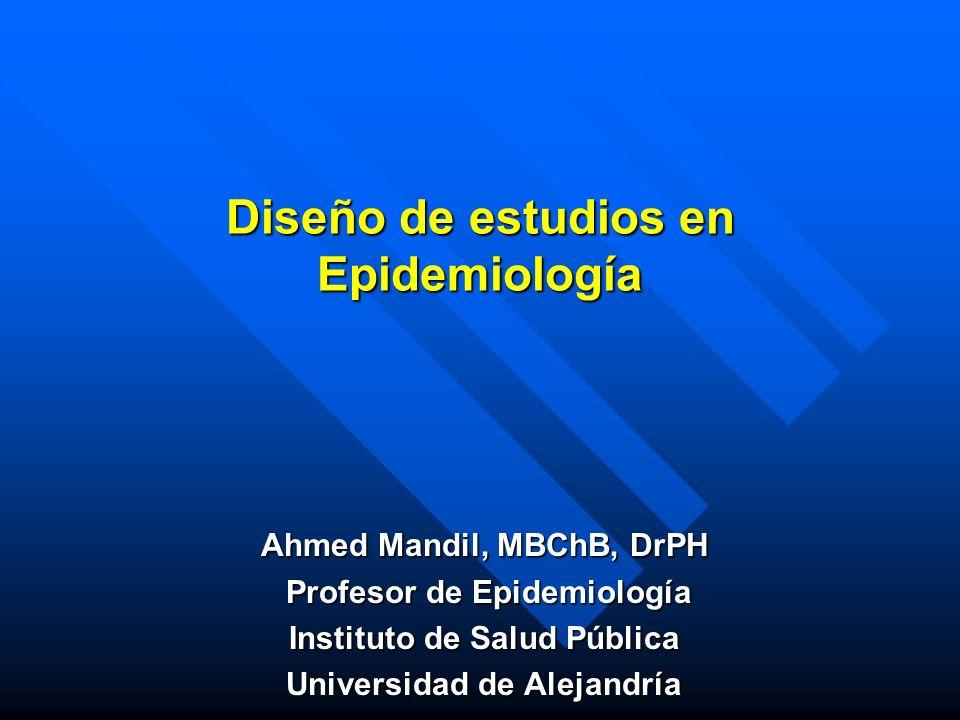 Diseño de estudios en Epidemiología Ahmed Mandil, MBChB, DrPH Profesor de Epidemiología Profesor de Epidemiología Instituto de Salud Pública Universid