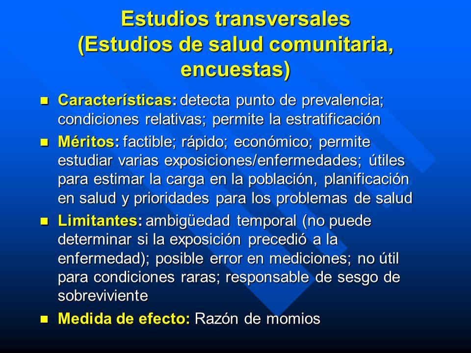Estudios transversales (Estudios de salud comunitaria, encuestas) Características: detecta punto de prevalencia; condiciones relativas; permite la est