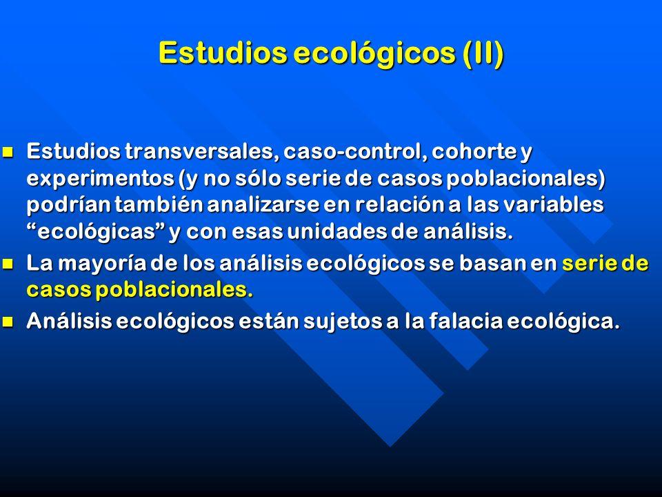Estudios ecológicos (II) Estudios transversales, caso-control, cohorte y experimentos (y no sólo serie de casos poblacionales) podrían también analiza