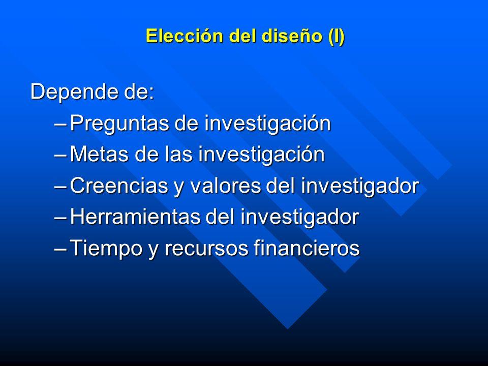 Elección del diseño (I) Depende de: –Preguntas de investigación –Metas de las investigación –Creencias y valores del investigador –Herramientas del in