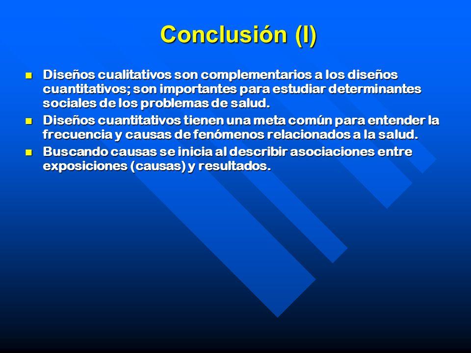 Conclusión (I) Diseños cualitativos son complementarios a los diseños cuantitativos; son importantes para estudiar determinantes sociales de los probl