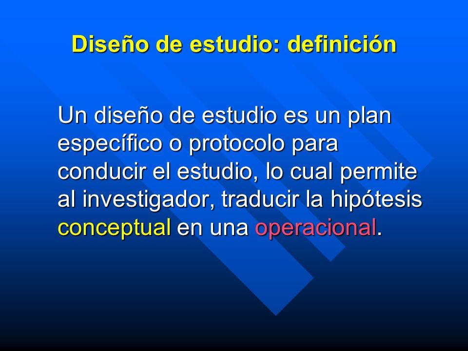 Diseño de estudio: definición Un diseño de estudio es un plan específico o protocolo para conducir el estudio, lo cual permite al investigador, traduc