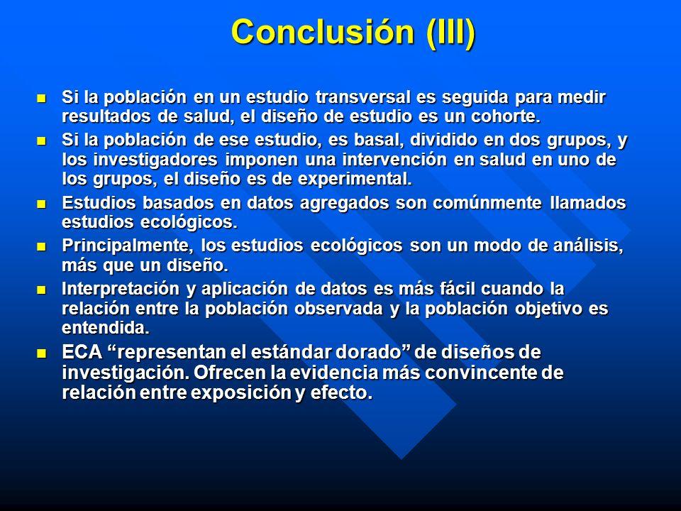Conclusión (III) Si la población en un estudio transversal es seguida para medir resultados de salud, el diseño de estudio es un cohorte. Si la poblac